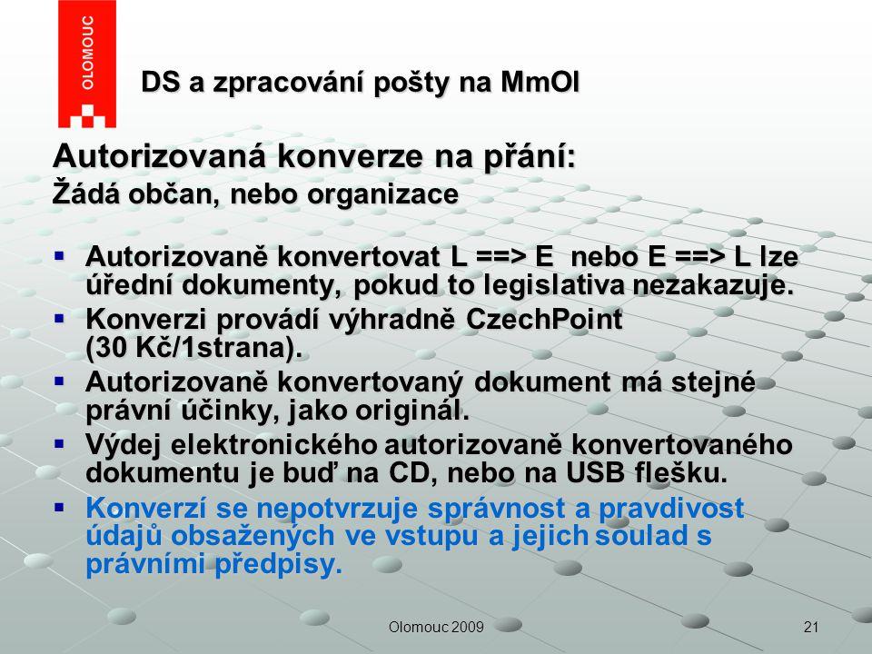 21Olomouc 2009 DS a zpracování pošty na MmOl DS a zpracování pošty na MmOl Autorizovaná konverze na přání: Žádá občan, nebo organizace  Autorizovaně