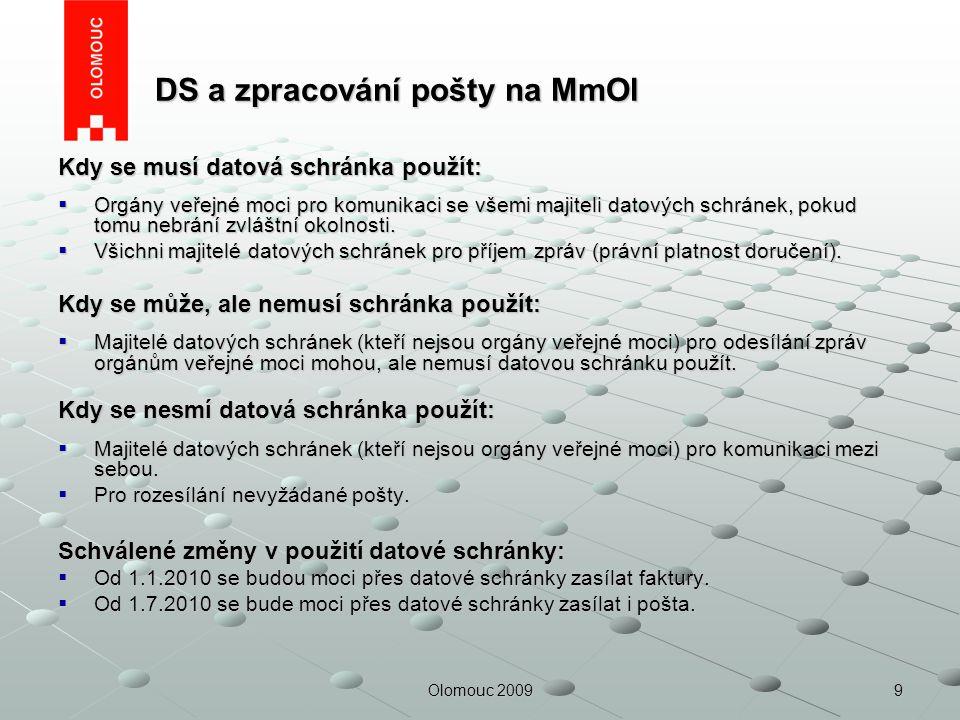 9Olomouc 2009 DS a zpracování pošty na MmOl DS a zpracování pošty na MmOl Kdy se musí datová schránka použít:  Orgány veřejné moci pro komunikaci se