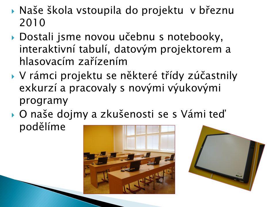  Naše škola vstoupila do projektu v březnu 2010  Dostali jsme novou učebnu s notebooky, interaktivní tabulí, datovým projektorem a hlasovacím zařízením  V rámci projektu se některé třídy zúčastnily exkurzí a pracovaly s novými výukovými programy  O naše dojmy a zkušenosti se s Vámi teď podělíme