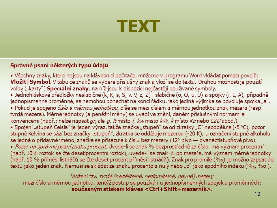 19 TEXT Správné psaní některých typů údajů Všechny znaky, které nejsou na klávesnici počítače, můžeme v programu Word vkládat pomocí povelů: Vložit|Symbol.