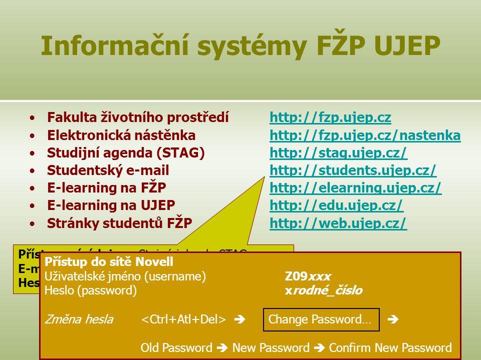 2 Fakulta životního prostředíhttp://fzp.ujep.czhttp://fzp.ujep.cz Elektronická nástěnkahttp://fzp.ujep.cz/nastenkahttp://fzp.ujep.cz/nastenka Studijní agenda (STAG)http://stag.ujep.cz/http://stag.ujep.cz/ Studentský e-mailhttp://students.ujep.cz/http://students.ujep.cz/ E-learning na FŽPhttp://elearning.ujep.cz/http://elearning.ujep.cz/ E-learning na UJEPhttp://edu.ujep.cz/http://edu.ujep.cz/ Stránky studentů FŽPhttp://web.ujep.cz/http://web.ujep.cz/ Studijní materiályhttp://fzp.ujep.cz/~polsterhttp://fzp.ujep.cz/~polster Informační systémy FŽP UJEP Přístupové údaje: Stejné jako do STAGu E-mailová adresa: Z09xxx@students.ujep.czZ09xxx@students.ujep.cz Heslo: Stejné jako do STAGu Přístup do sítě Novell Uživatelské jméno (username)Z09xxx Heslo (password)xrodné_číslo Změna hesla  Change Password…  Old Password  New Password  Confirm New Password