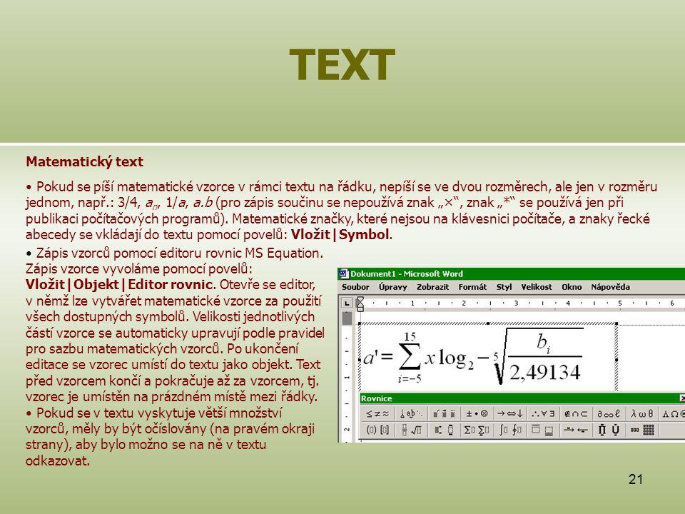 """21 TEXT Matematický text Pokud se píší matematické vzorce v rámci textu na řádku, nepíší se ve dvou rozměrech, ale jen v rozměru jednom, např.: 3/4, a n, 1/a, a.b (pro zápis součinu se nepoužívá znak """"× , znak """"* se používá jen při publikaci počítačových programů)."""