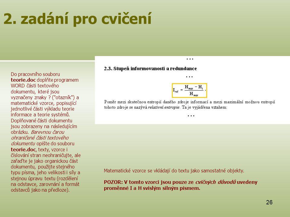 26 2. zadání pro cvičení Do pracovního souboru teorie.doc doplňte programem WORD části textového dokumentu, které jsou vyznačeny znaky ? (