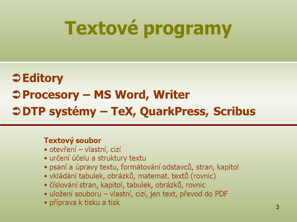 3  Editory  Procesory – MS Word, Writer  DTP systémy – TeX, QuarkPress, Scribus Textové programy Textový soubor otevření – vlastní, cizí určení účelu a struktury textu psaní a úpravy textu, formátování odstavců, stran, kapitol vkládání tabulek, obrázků, matemat.