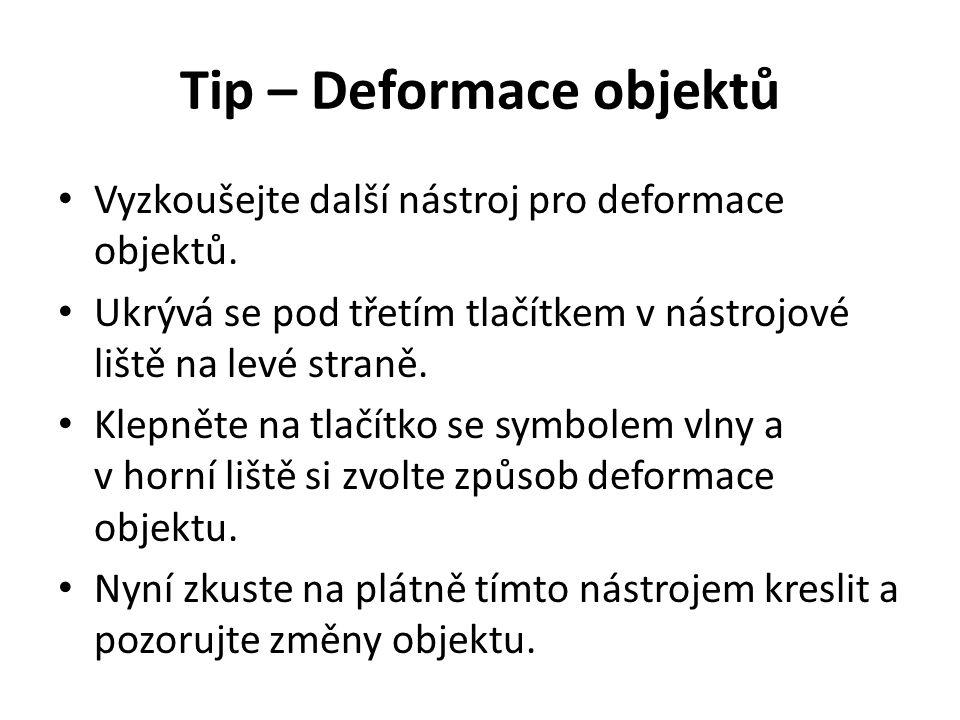 Tip – Deformace objektů Vyzkoušejte další nástroj pro deformace objektů. Ukrývá se pod třetím tlačítkem v nástrojové liště na levé straně. Klepněte na
