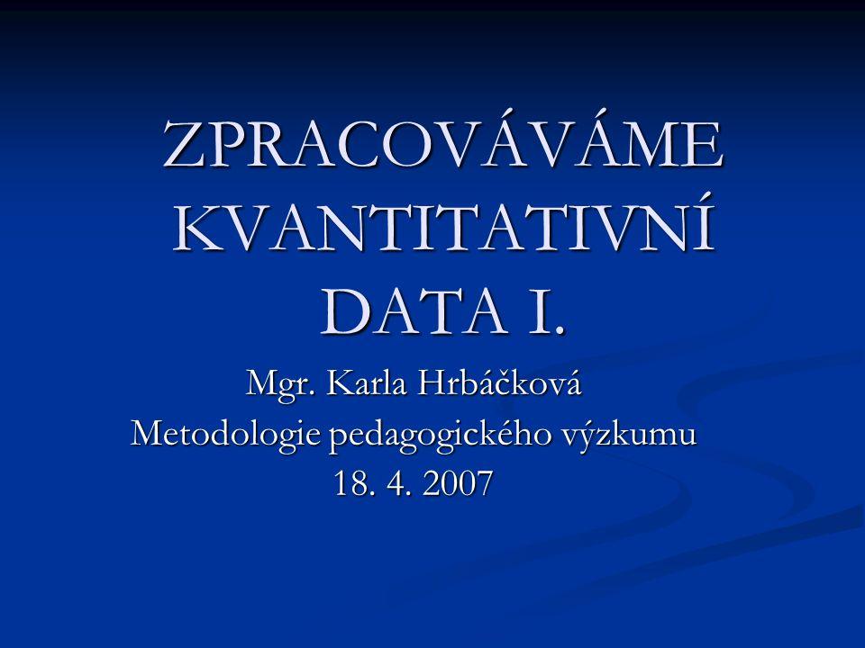 ZPRACOVÁVÁME KVANTITATIVNÍ DATA I. Mgr. Karla Hrbáčková Metodologie pedagogického výzkumu 18. 4. 2007