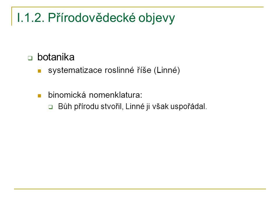 I.1.2. Přírodovědecké objevy  botanika systematizace roslinné říše (Linné) binomická nomenklatura:  Bůh přírodu stvořil, Linné ji však uspořádal.