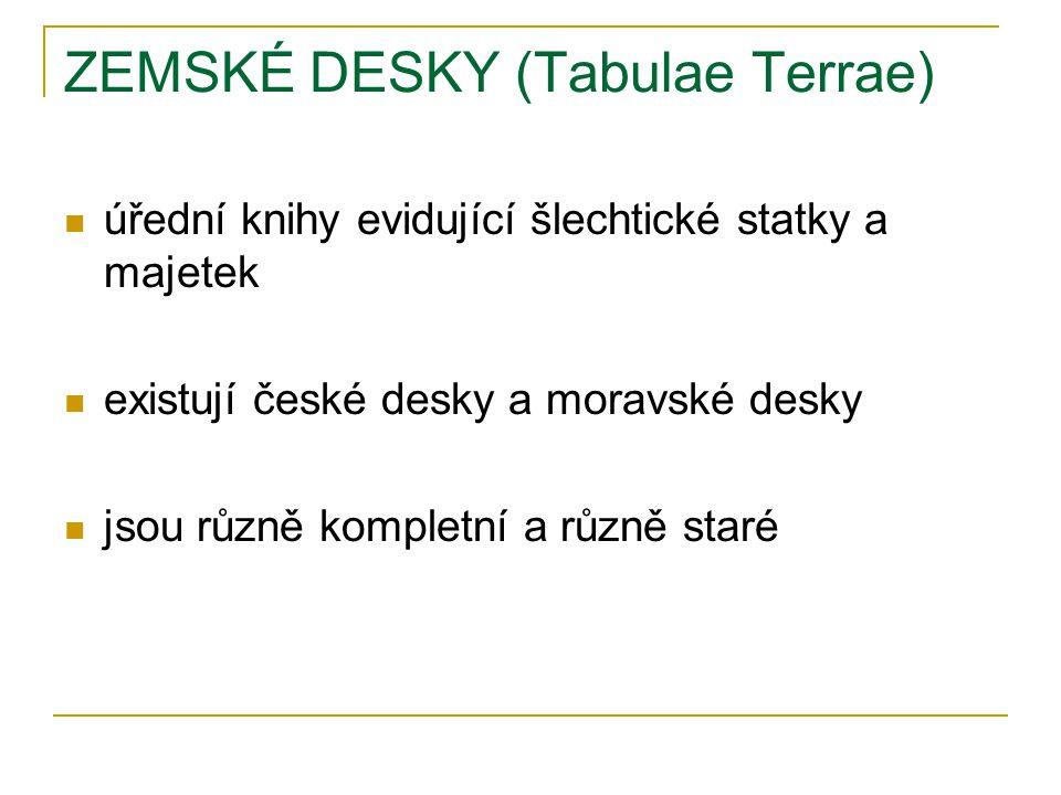 ZEMSKÉ DESKY (Tabulae Terrae) úřední knihy evidující šlechtické statky a majetek existují české desky a moravské desky jsou různě kompletní a různě staré