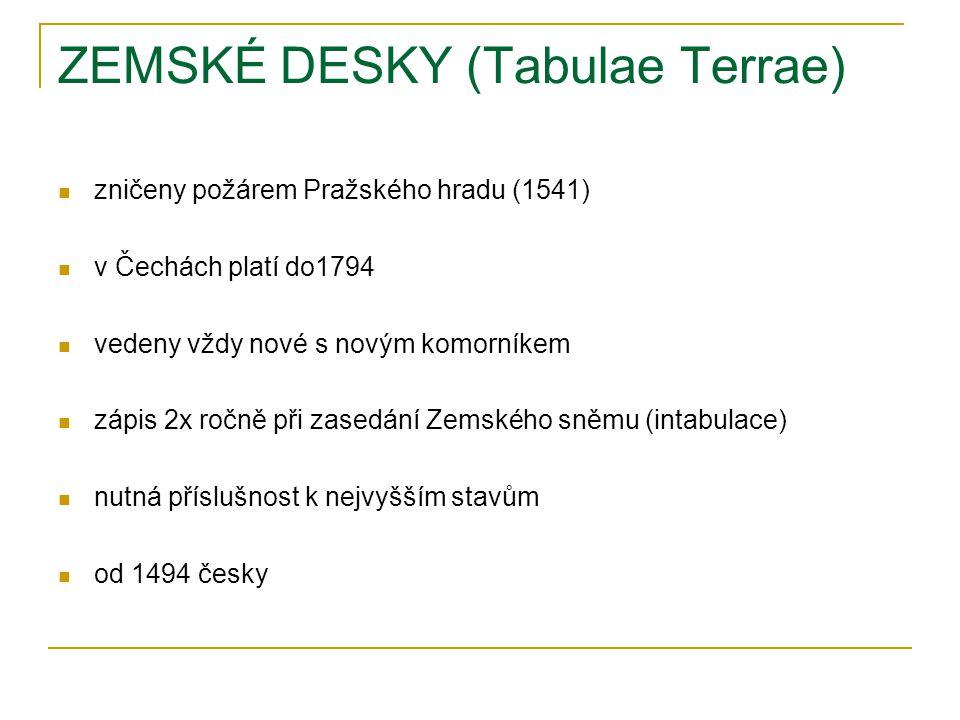 ZEMSKÉ DESKY (Tabulae Terrae) zničeny požárem Pražského hradu (1541) v Čechách platí do1794 vedeny vždy nové s novým komorníkem zápis 2x ročně při zasedání Zemského sněmu (intabulace) nutná příslušnost k nejvyšším stavům od 1494 česky