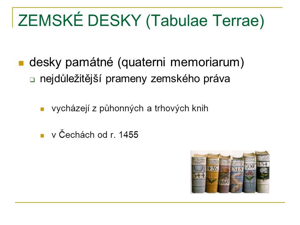 ZEMSKÉ DESKY (Tabulae Terrae) desky památné (quaterni memoriarum)  nejdůležitější prameny zemského práva vycházejí z půhonných a trhových knih v Čechách od r.