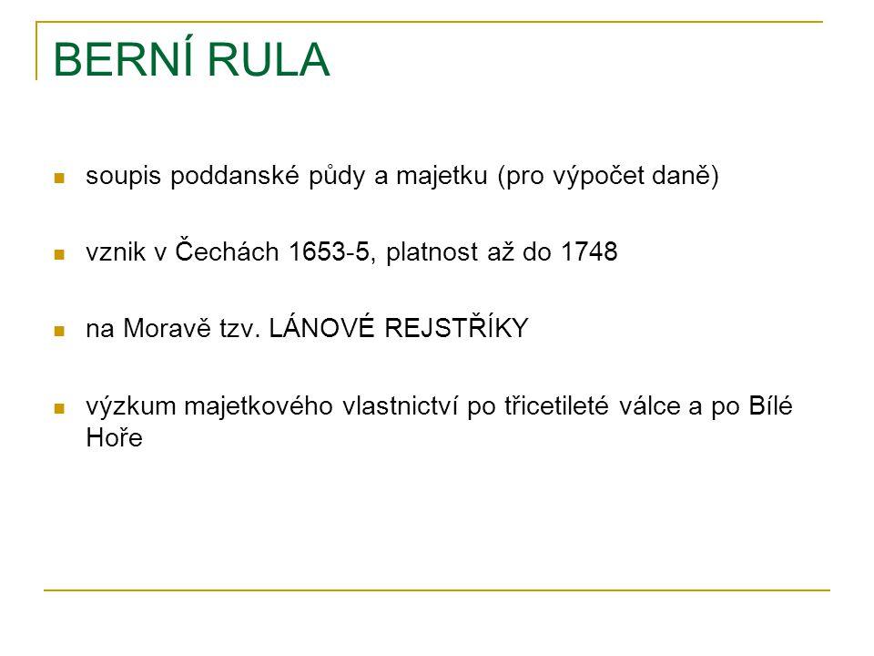 BERNÍ RULA soupis poddanské půdy a majetku (pro výpočet daně) vznik v Čechách 1653-5, platnost až do 1748 na Moravě tzv.