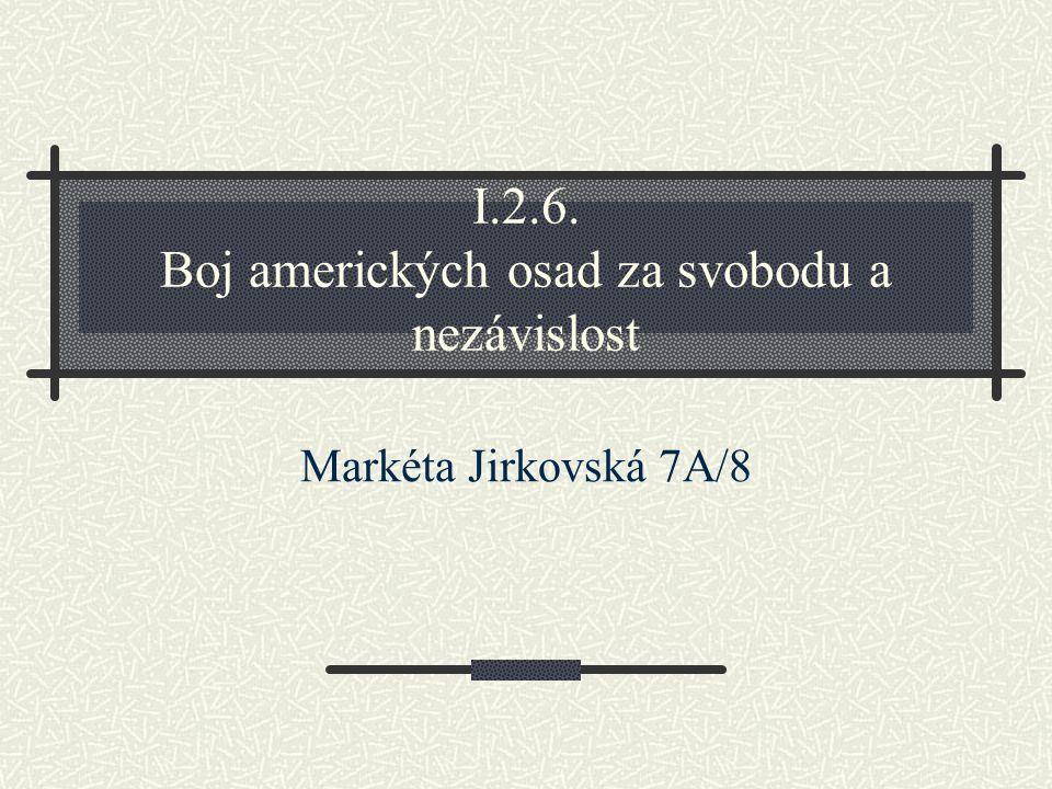 I.2.6. Boj amerických osad za svobodu a nezávislost Markéta Jirkovská 7A/8