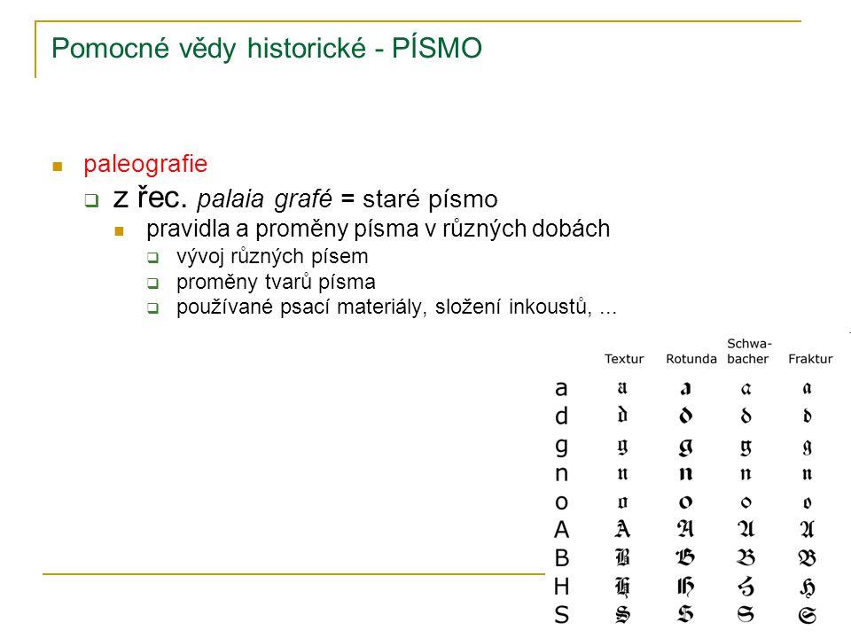Pomocné vědy historické - PÍSMO paleografie  z řec. palaia grafé = staré písmo pravidla a proměny písma v různých dobách  vývoj různých písem  prom