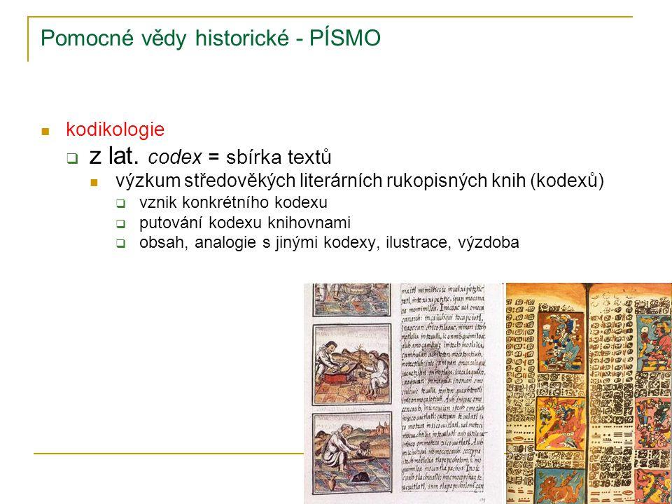 Pomocné vědy historické - PÍSMO kodikologie  z lat. codex = sbírka textů výzkum středověkých literárních rukopisných knih (kodexů)  vznik konkrétníh