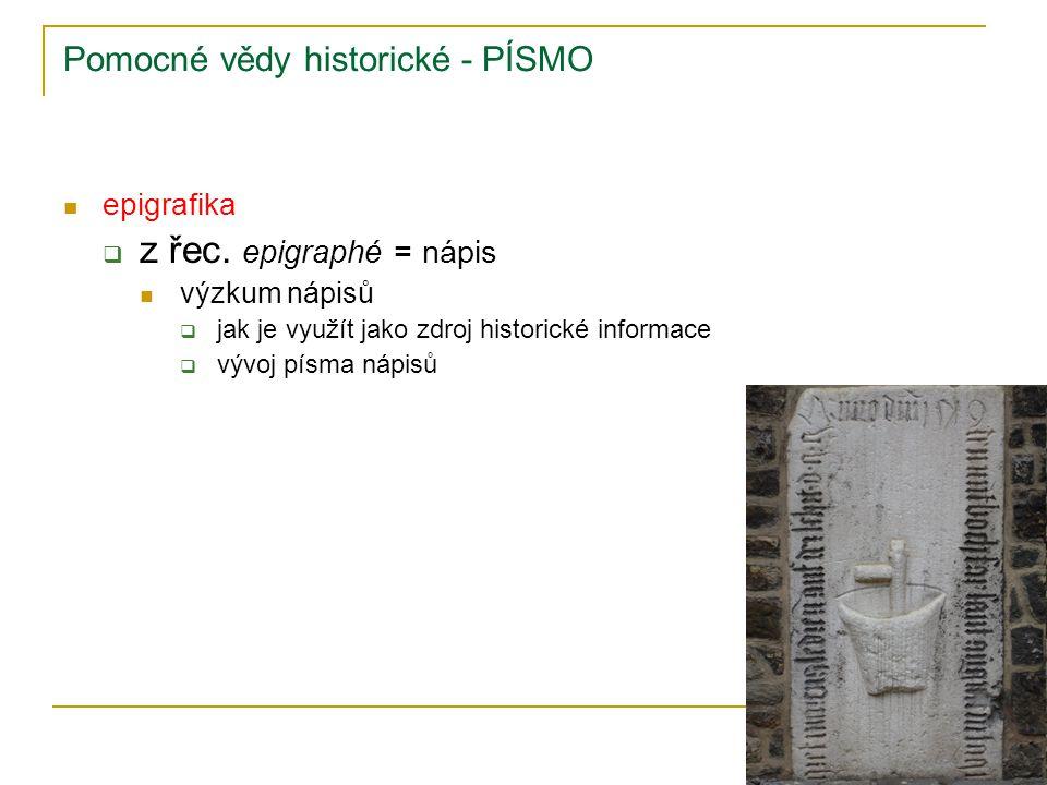 Pomocné vědy historické - PÍSMO epigrafika  z řec. epigraphé = nápis výzkum nápisů  jak je využít jako zdroj historické informace  vývoj písma nápi
