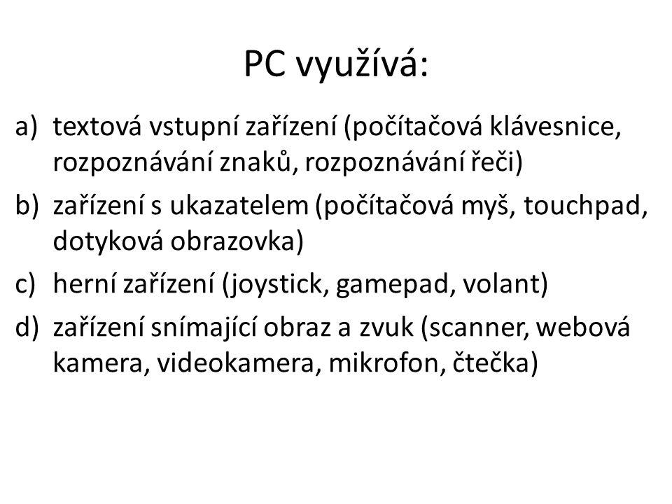 PC využívá: a)textová vstupní zařízení (počítačová klávesnice, rozpoznávání znaků, rozpoznávání řeči) b)zařízení s ukazatelem (počítačová myš, touchpad, dotyková obrazovka) c)herní zařízení (joystick, gamepad, volant) d)zařízení snímající obraz a zvuk (scanner, webová kamera, videokamera, mikrofon, čtečka)