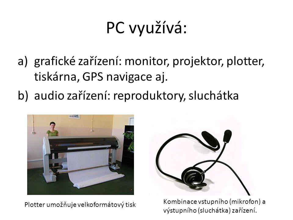 PC využívá: a)grafické zařízení: monitor, projektor, plotter, tiskárna, GPS navigace aj.