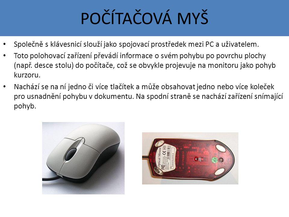 POČÍTAČOVÁ MYŠ Společně s klávesnicí slouží jako spojovací prostředek mezi PC a uživatelem. Toto polohovací zařízení převádí informace o svém pohybu p