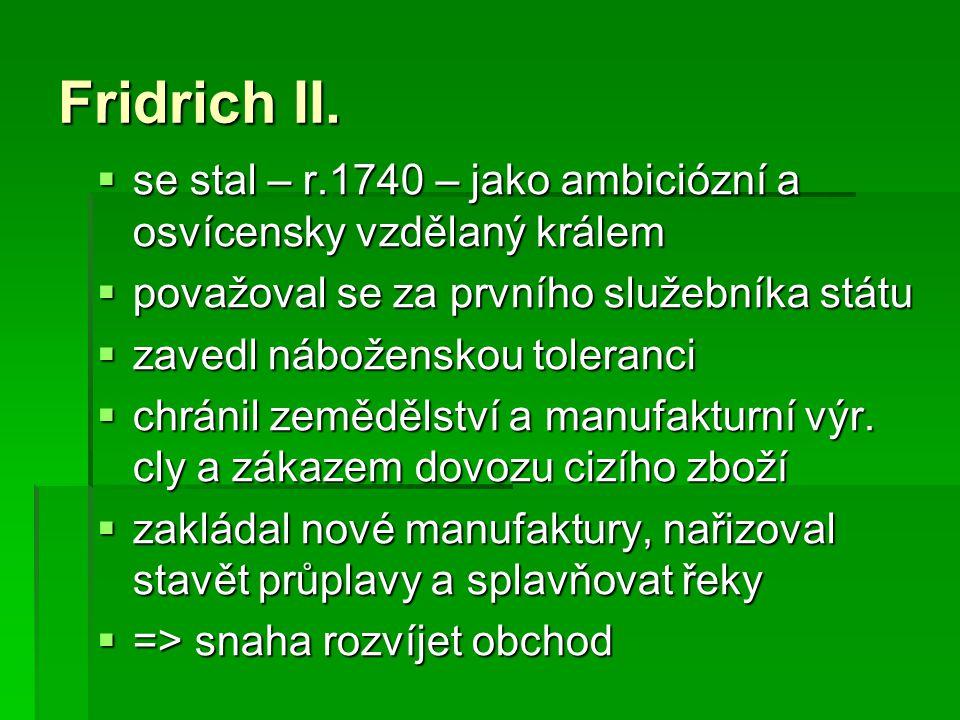 Fridrich II.  se stal – r.1740 – jako ambiciózní a osvícensky vzdělaný králem  považoval se za prvního služebníka státu  zavedl náboženskou toleran