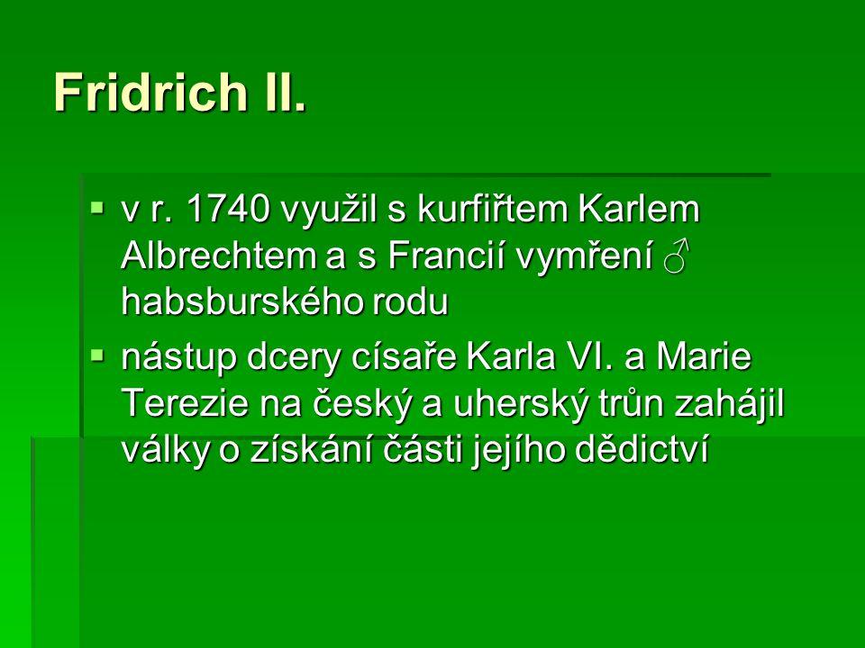 Fridrich II.  v r. 1740 využil s kurfiřtem Karlem Albrechtem a s Francií vymření ♂ habsburského rodu  nástup dcery císaře Karla VI. a Marie Terezie