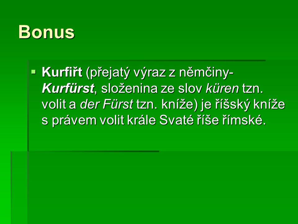 Bonus  Kurfiřt (přejatý výraz z němčiny- Kurfürst, složenina ze slov küren tzn. volit a der Fürst tzn. kníže) je říšský kníže s právem volit krále Sv