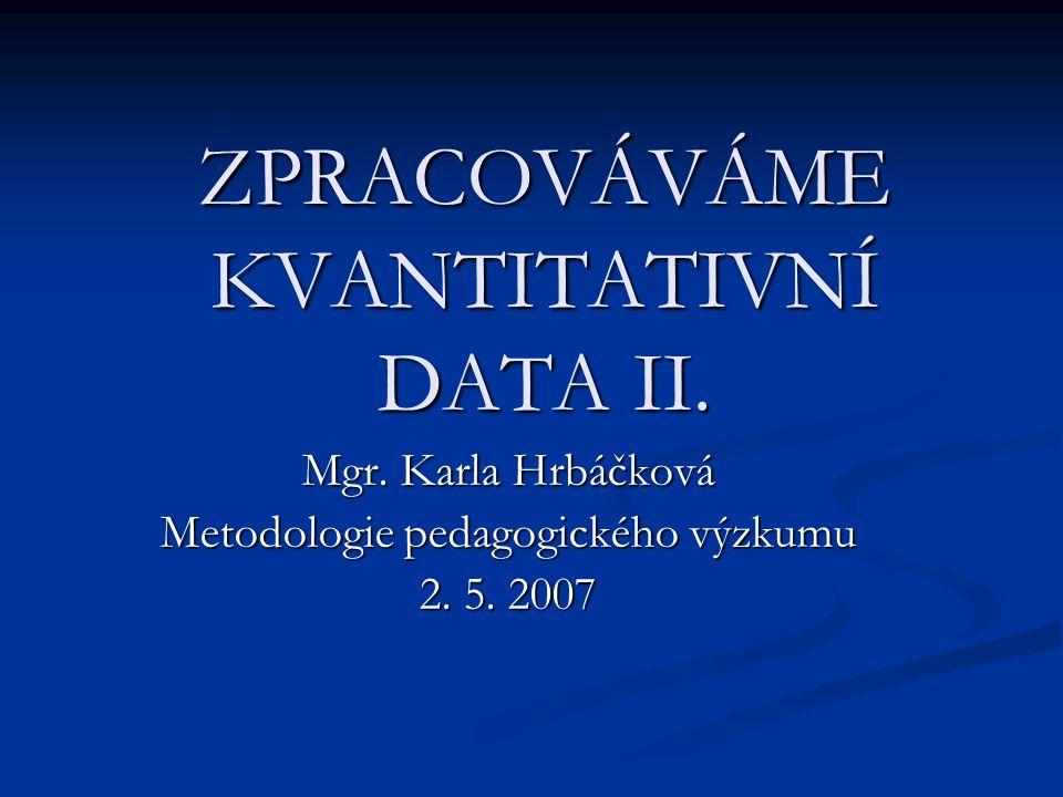 ZPRACOVÁVÁME KVANTITATIVNÍ DATA II.Mgr. Karla Hrbáčková Metodologie pedagogického výzkumu 2.