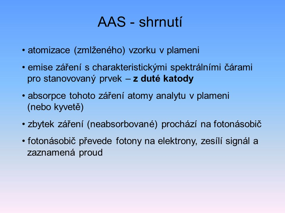 AAS - shrnutí atomizace (zmlženého) vzorku v plameni emise záření s charakteristickými spektrálními čárami pro stanovovaný prvek – z duté katody absorpce tohoto záření atomy analytu v plameni (nebo kyvetě) zbytek záření (neabsorbované) prochází na fotonásobič fotonásobič převede fotony na elektrony, zesílí signál a zaznamená proud