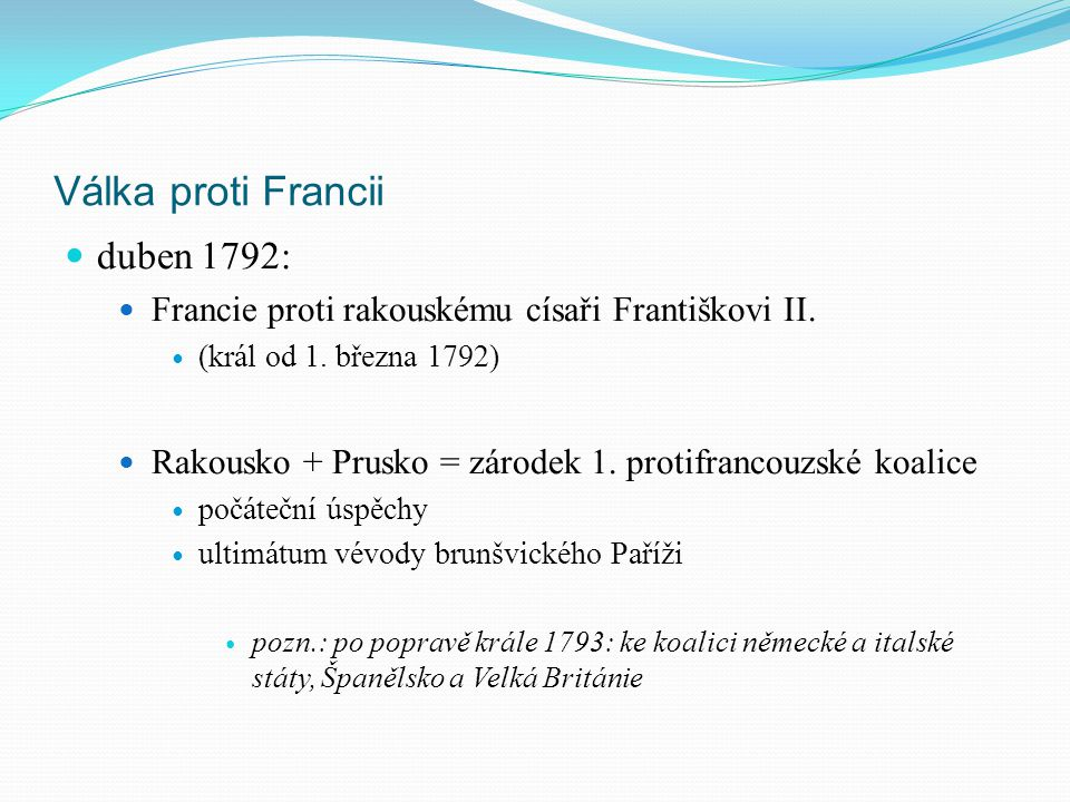 Válka proti Francii duben 1792: Francie proti rakouskému císaři Františkovi II. (král od 1. března 1792) Rakousko + Prusko = zárodek 1. protifrancouzs