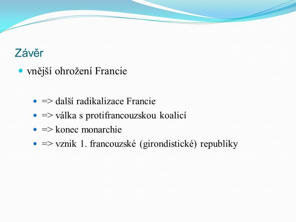 Závěr vnější ohrožení Francie => další radikalizace Francie => válka s protifrancouzskou koalicí => konec monarchie => vznik 1. francouzské (girondist