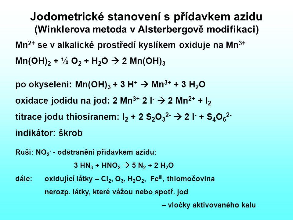 Jodometrické stanovení s přídavkem azidu (Winklerova metoda v Alsterbergově modifikaci) Mn 2+ se v alkalické prostředí kyslíkem oxiduje na Mn 3+ Mn(OH) 2 + ½ O 2 + H 2 O  2 Mn(OH) 3 po okyselení: Mn(OH) 3 + 3 H +  Mn 3+ + 3 H 2 O oxidace jodidu na jod: 2 Mn 3+ 2 I -  2 Mn 2+ + I 2 titrace jodu thiosíranem: I 2 + 2 S 2 O 3 2-  2 I - + S 4 O 6 2- indikátor: škrob Ruší: NO 2 - - odstranění přídavkem azidu: 3 HN 3 + HNO 2  5 N 2 + 2 H 2 O dále: oxidující látky – Cl 2, O 3, H 2 O 2, Fe III, thiomočovina nerozp.