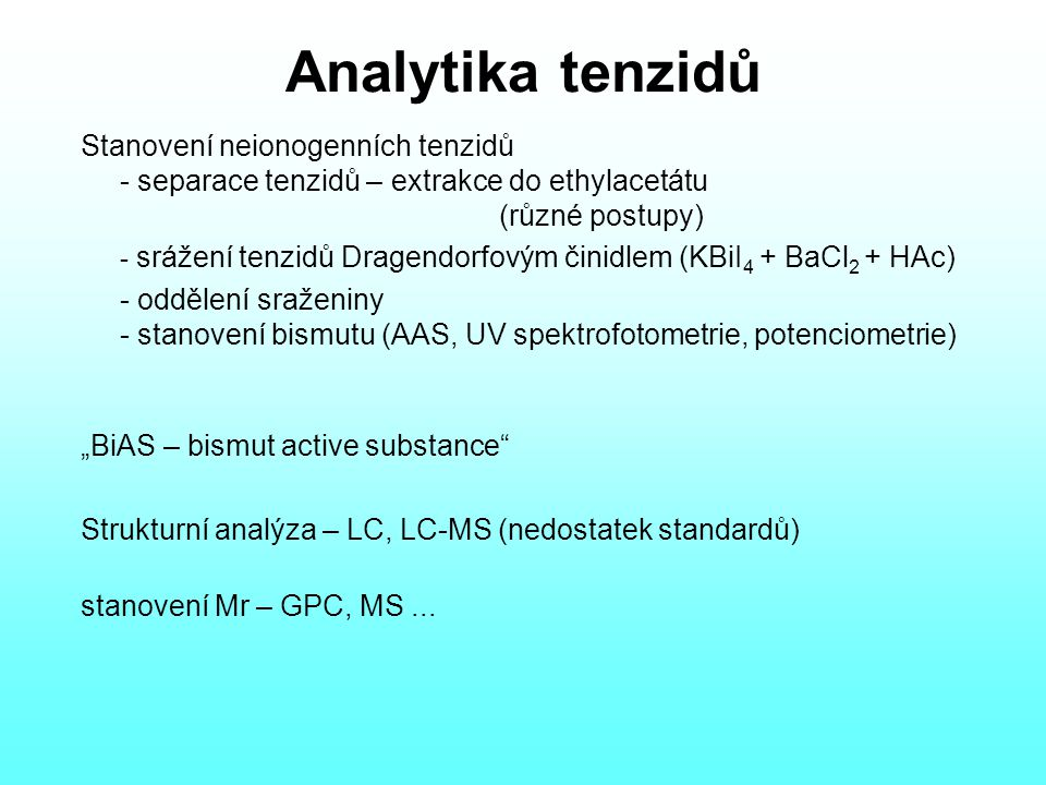 """Analytika tenzidů Stanovení neionogenních tenzidů - separace tenzidů – extrakce do ethylacetátu (různé postupy) - srážení tenzidů Dragendorfovým činidlem (KBiI 4 + BaCl 2 + HAc) - oddělení sraženiny - stanovení bismutu (AAS, UV spektrofotometrie, potenciometrie) """"BiAS – bismut active substance Strukturní analýza – LC, LC-MS (nedostatek standardů) stanovení Mr – GPC, MS..."""