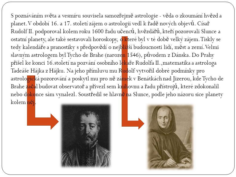 S poznáváním sv ě ta a vesmíru souvisela samoz ř ejm ě astrologie - v ě da o zkoumání hv ě zd a planet. V období 16. a 17. století zájem o astrologii