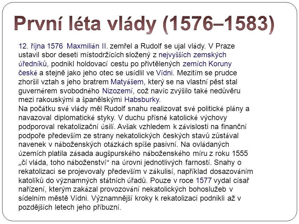 12. ř í jna 1576 Maxmili á n II. zemřel a Rudolf se ujal vl á dy. V Praze ustavil sbor deseti m í stodrž í c í ch složený z nejvy šší ch zemských ú ře