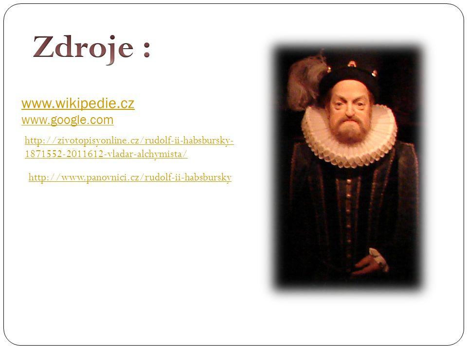 www.wikipedie.cz www.google.com http://zivotopisyonline.cz/rudolf-ii-habsbursky- 1871552-2011612-vladar-alchymista/ http://www.panovnici.cz/rudolf-ii-