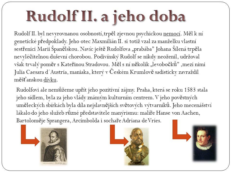 Rudolf II. byl nevyrovnanou osobností,trp ě l zjevnou psychickou nemocí. M ě l k ní genetické p ř edpoklady. Jeho otec Maxmilián II. si totiž vzal za