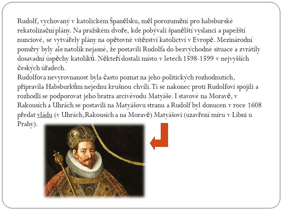 Rudolf, vychovaný v katolickém Špan ě lsku, m ě l porozum ě ní pro habsburské rekatoliza č ní plány. Na pražském dvo ř e, kde pobývali špan ě lští vys