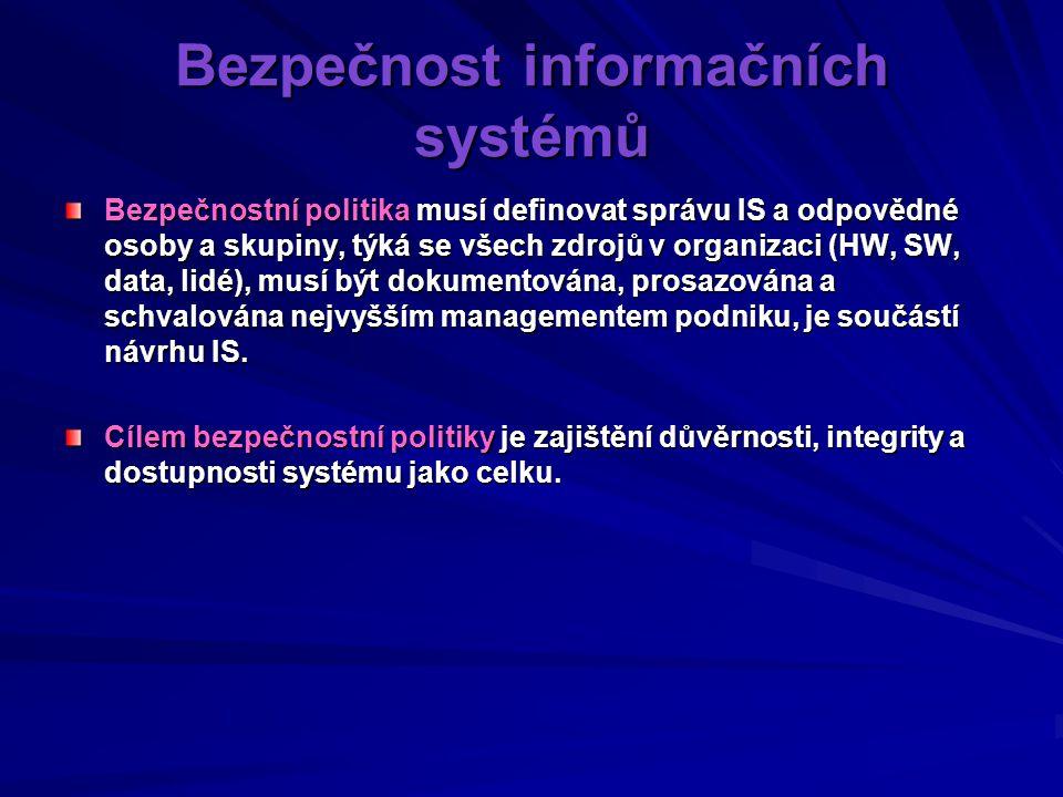 Bezpečnost informačních systémů Bezpečnostní politika musí definovat správu IS a odpovědné osoby a skupiny, týká se všech zdrojů v organizaci (HW, SW, data, lidé), musí být dokumentována, prosazována a schvalována nejvyšším managementem podniku, je součástí návrhu IS.