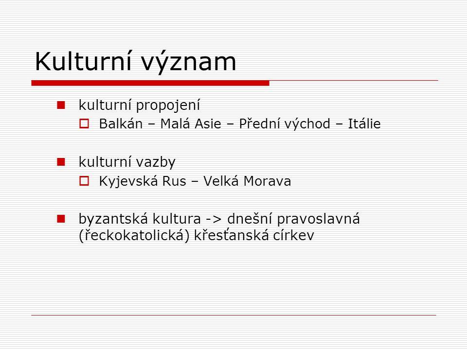 Kulturní význam kulturní propojení  Balkán – Malá Asie – Přední východ – Itálie kulturní vazby  Kyjevská Rus – Velká Morava byzantská kultura -> dne