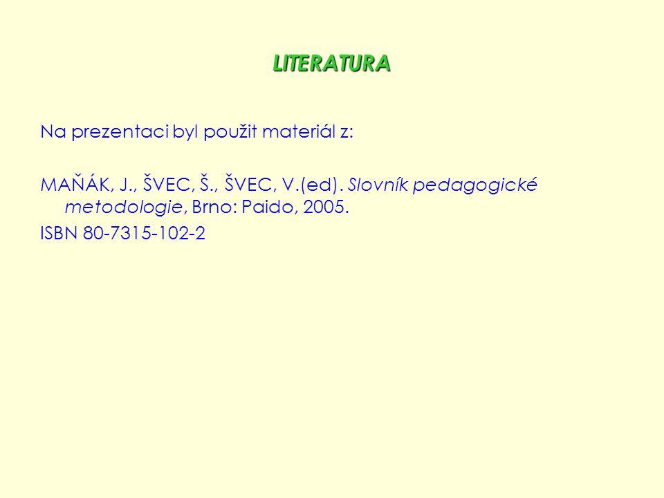LITERATURA Na prezentaci byl použit materiál z: MAŇÁK, J., ŠVEC, Š., ŠVEC, V.(ed). Slovník pedagogické metodologie, Brno: Paido, 2005. ISBN 80-7315-10