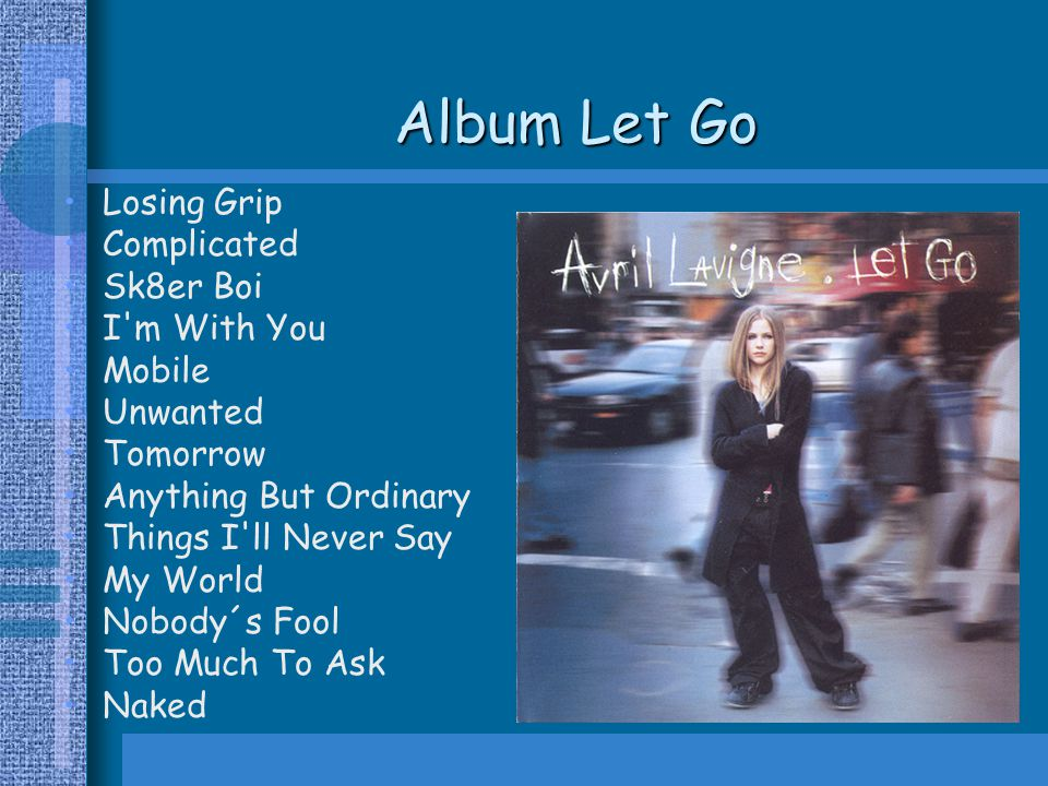 Album Let Go Losing Grip Complicated Sk8er Boi I m With You Mobile Unwanted Tomorrow Anything But Ordinary Things I ll Never Say My World Nobody´s Fool Too Much To Ask Naked