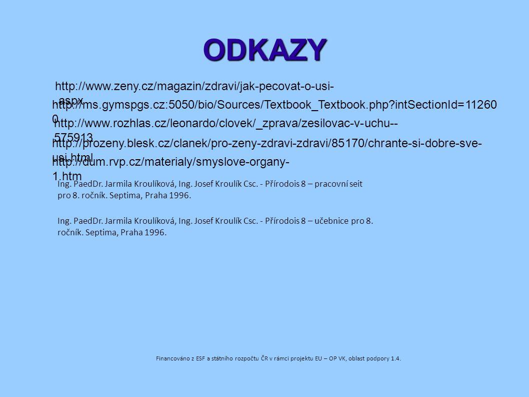 ODKAZY http://www.zeny.cz/magazin/zdravi/jak-pecovat-o-usi-.aspx http://ms.gymspgs.cz:5050/bio/Sources/Textbook_Textbook.php?intSectionId=11260 0 http://www.rozhlas.cz/leonardo/clovek/_zprava/zesilovac-v-uchu-- 575913 http://prozeny.blesk.cz/clanek/pro-zeny-zdravi-zdravi/85170/chrante-si-dobre-sve- usi.html http://dum.rvp.cz/materialy/smyslove-organy- 1.htm Financováno z ESF a státního rozpočtu ČR v rámci projektu EU – OP VK, oblast podpory 1.4.