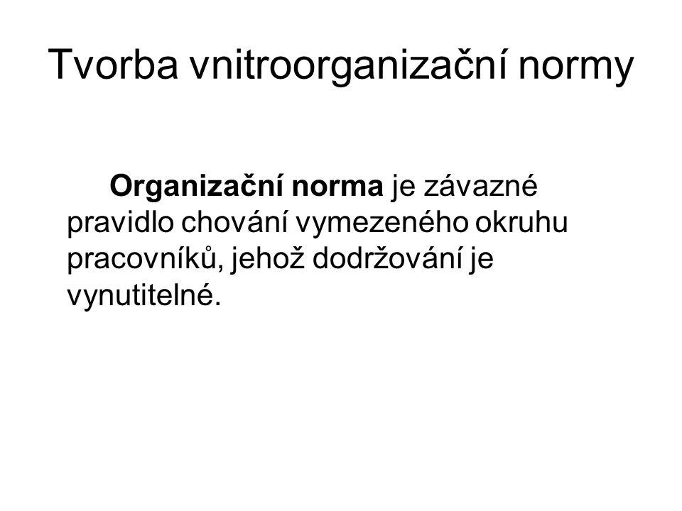 Tvorba vnitroorganizační normy Organizační norma je závazné pravidlo chování vymezeného okruhu pracovníků, jehož dodržování je vynutitelné.