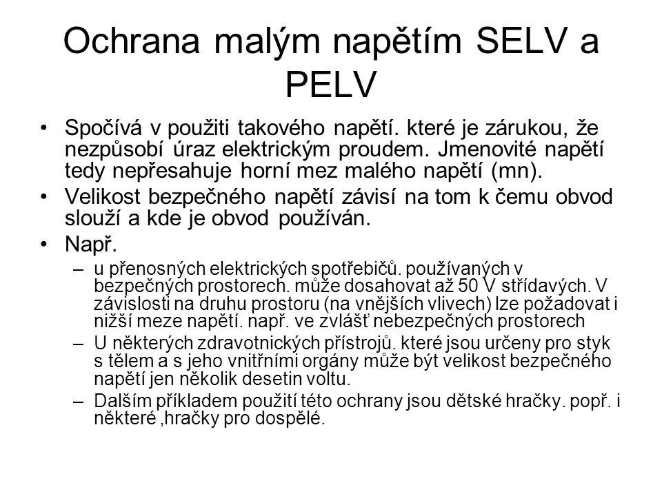 Ochrana malým napětím SELV a PELV Spočívá v použiti takového napětí. které je zárukou, že nezpůsobí úraz elektrickým proudem. Jmenovité napětí tedy ne
