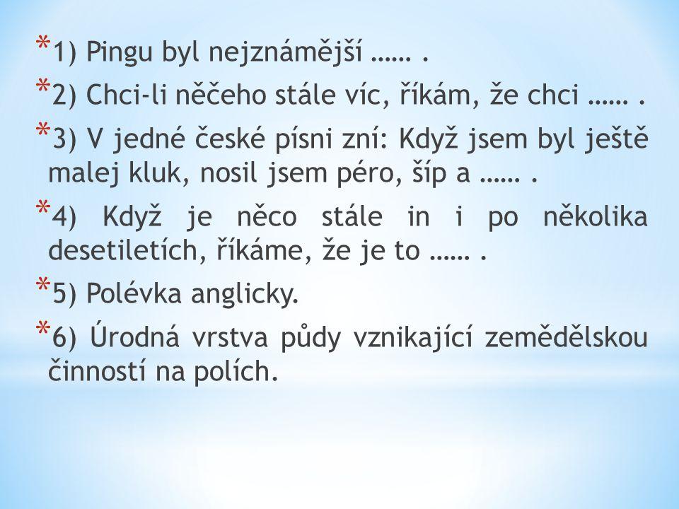 * 1) Pingu byl nejznámější ……. * 2) Chci-li něčeho stále víc, říkám, že chci ……. * 3) V jedné české písni zní: Když jsem byl ještě malej kluk, nosil j