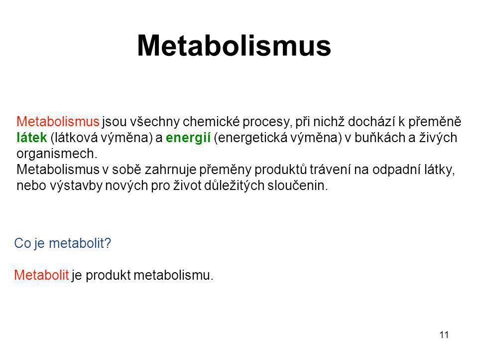 11 Metabolismus Metabolismus jsou všechny chemické procesy, při nichž dochází k přeměně látek (látková výměna) a energií (energetická výměna) v buňkác