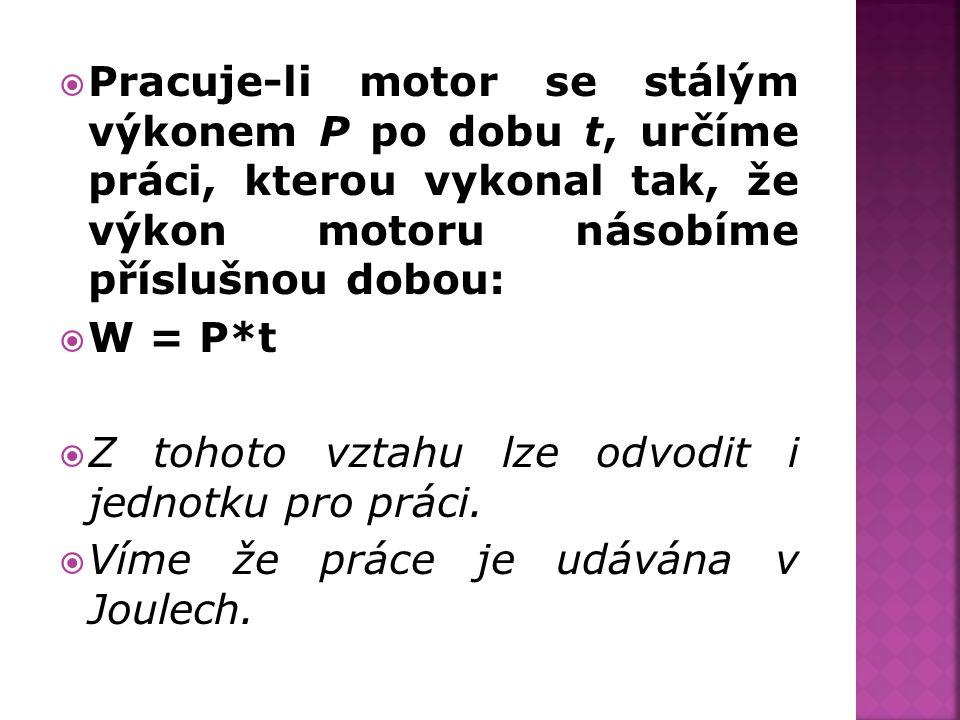  Pracuje-li motor se stálým výkonem P po dobu t, určíme práci, kterou vykonal tak, že výkon motoru násobíme příslušnou dobou:  W = P*t  Z tohoto vz