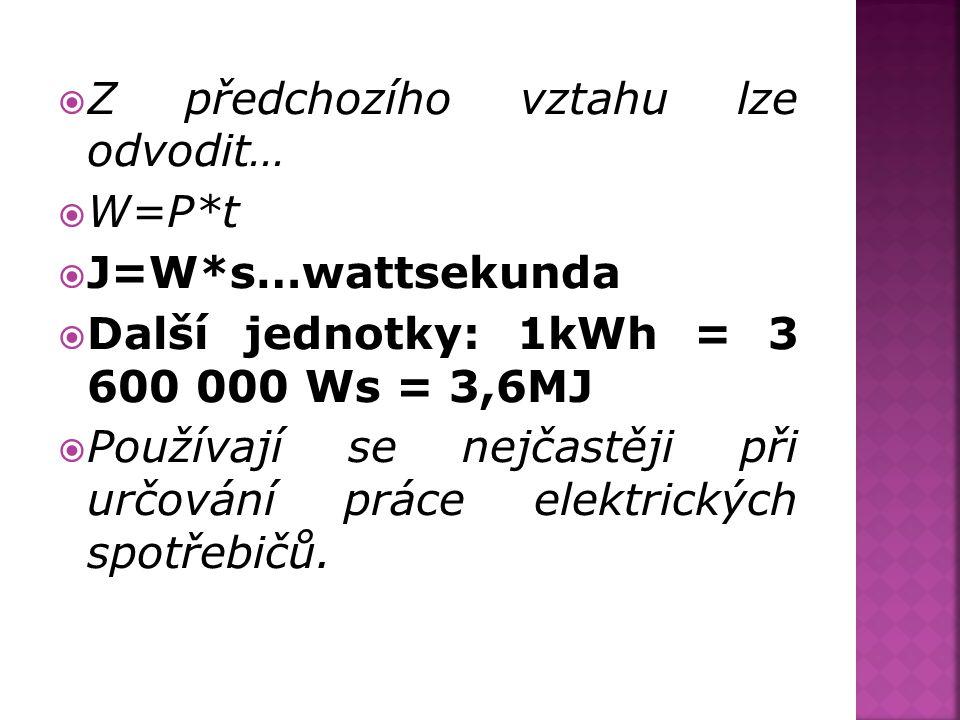  Z předchozího vztahu lze odvodit…  W=P*t  J=W*s…wattsekunda  Další jednotky: 1kWh = 3 600 000 Ws = 3,6MJ  Používají se nejčastěji při určování p