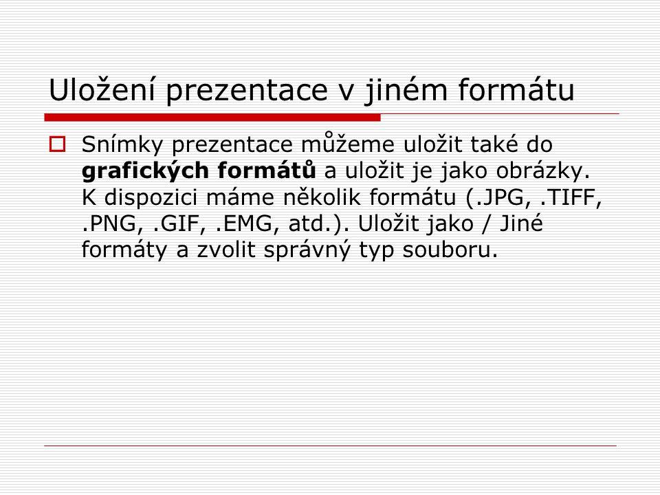 Uložení prezentace v jiném formátu  Snímky prezentace můžeme uložit také do grafických formátů a uložit je jako obrázky. K dispozici máme několik for