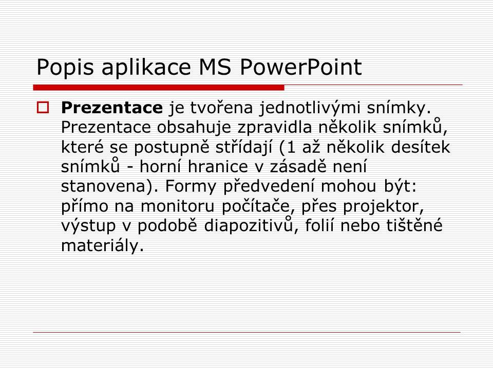 Popis aplikace MS PowerPoint  Prezentace je tvořena jednotlivými snímky. Prezentace obsahuje zpravidla několik snímků, které se postupně střídají (1