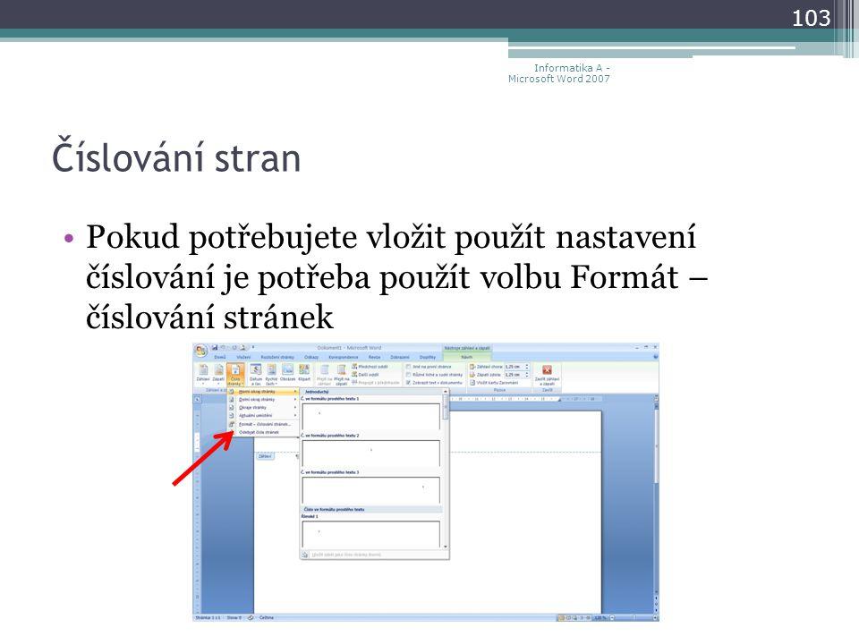 Číslování stran 103 Informatika A - Microsoft Word 2007 Pokud potřebujete vložit použít nastavení číslování je potřeba použít volbu Formát – číslování stránek